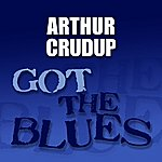 Arthur 'Big Boy' Crudup Got The Blues