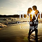 Tony T Give Me Your Loveing Girl