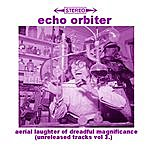 The Echo Orbiter Aerial Laughter Of Dreadful Magnificence (Unreleased Tracks, Vol.3)
