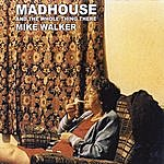 Mike Walker Madhouse & The Whole Thing There