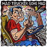 Mad Trucker Gone Mad Born To Be A Trucker