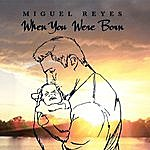 Miguel Reyes Jr. When You Were Born