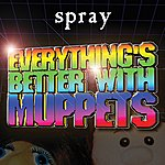 Spray Everything's Better With Muppets
