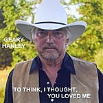 Geary Hanley To Think, I Thought You Loved Me