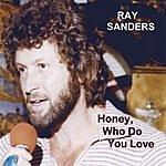 Ray Sanders Honey, Who Do You Love