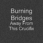Burning Bridges Away From This Crucifix