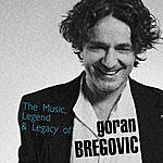 Goran Bregovic The Music, Legend & Legacy Of Goran Bregovic