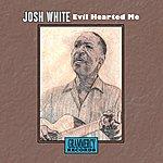 Josh White Evil Hearted Me