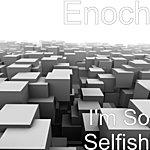 Enoch I'm So Selfish