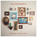 Hellogoodbye Would It Kill You?