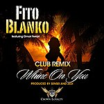 Fito Blanko Whine On You - Club Remix