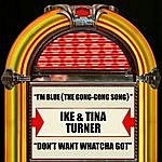 Ike & Tina Turner I'm Blue (The Gong-Gong Song) / Don't Want Whatcha Got