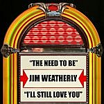 Jim Weatherly The Need To Be / I'll Still Love You