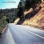David Moore Jesus Is Our King (Feat. Jared Eaves & Lori Hall)