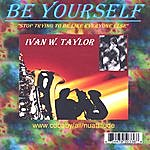 Ivan W. Taylor Be Yourself (Stop Trying To Be Like Everyone Else)
