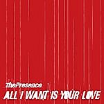 Presence All I Want Is Your Love