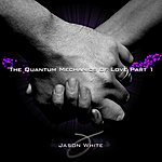Jason White The Quantum Mechanics Of Love Part 1 - Single