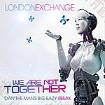 London Exchange We Are Not Together (Dan The Man's Big Eazy Remix)