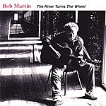 Bob Martin The River Turns The Wheel