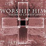 Thomas Christopher Worship Him