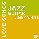 Jimmy White Jazz Guitar Love Songs