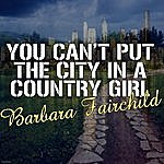 Barbara Fairchild You Can't Put The City In A Country Girl