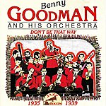 Benny Goodman & His Orchestra Don't Be That Way