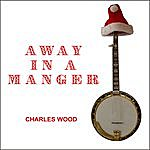 Charles Wood Away In A Manger