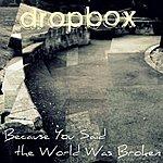 Dropbox Because You Said The World Was Broken