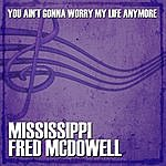 Mississippi Fred McDowell You Ain't Gonna Worry My Life Anymore