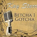 Kay Starr Betcha I Gotcha