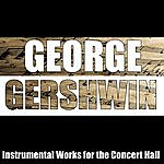 George Gershwin Instrumental Works For The Concert Hall