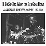 "Alan Lomax I'll Be So Glad When The Sun Goes Down: Alan Lomax's ""Southern Journey,"" 1959–1960"