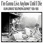 "Alan Lomax I'm Gonna Live Anyhow Until I Die: Alan Lomax's ""Southern Journey,"" 1959–1960"