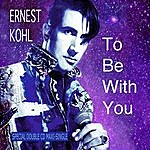 Ernest Kohl To Be With You
