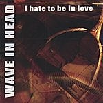 Wave In Head I Hate To Be In Love