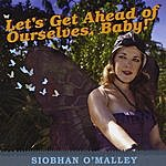 Siobhan O'Malley Let's Get Ahead Of Ourselves, Baby!