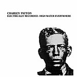 Charley Patton Electrically Recorded: High Water Everywhere