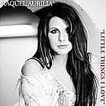Raquel Aurilia Little Things I Love