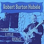 Robert Burton Hubele Three Little Words