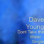 Dave Young Dont Take The Water - Single