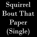 The Squirrel Bout That Paper - Single