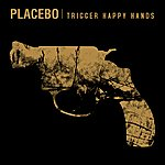 Placebo Trigger Happy Hands