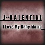 J. Valentine I Love My Baby Mama - Single