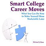 Michael J. Russ Smart College Career Moves-What You Can Do Now To Make Yourself More Marketable Later