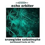 The Echo Orbiter Snowglobe Catastrophe (Unreleased Tracks, Vol. 10)
