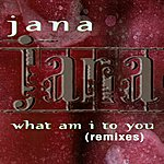 Jana What Am I To You (Remixes)