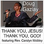 Doug Gazlay Thank You, Jesus! Thank You, God! (Feat. Rev. Carolyn Mobley)