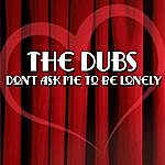 The Dubs Don't Ask Me To Be Lonely