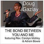 Doug Gazlay The Bond Between You And Me (Feat. Rev. Carolyn Mobley & Adrain Bowie)